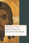 Mark A. Noll - Jesus Christ and the Life of the Mind
