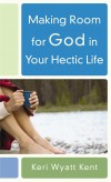 Keri Wyatt Kent - Making Room For God In Your Hectic Life