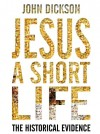 John Dickson - Jesus A Short Life: The Historical Evidence
