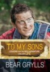 Bear Grylls - To My Sons