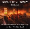 Product Image: George Hamilton IV & Friends - Old Fashioned Hymns And Gospel Songs For Those Who Miss Them!