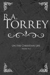 R A Torrey - On The Christian Life