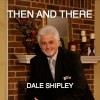 Product Image: Dale Shipley - Then And There