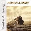 Product Image: Theodore A Henning II - Train Is A Comin'