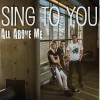 All Above Me - Sing To You