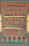 John Lee - Outside These Walls: Ten Easy Arrangements For Youth Choir