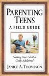 Janice A. Thompson - Parenting Teens: A Field Guide: Leading Your Child To Godly Adulthood