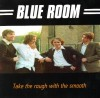 Blue Room - Take The Rough With The Smooth
