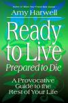 Amy Harwell - Ready to Live - Prepared to Die: a Provocative Guide to the Rest of Your Life