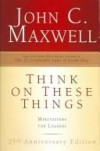 John C. Maxwell - Think on These Things: Meditations for Leaders