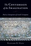Richard B. Hays - The Conversion of the Imagination: Paul as Interpreter of Israel's Scripture