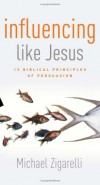 Michael Zigarelli - Influencing Like Jesus: 15 Biblical Principles of Persuasion