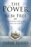 Frank Moore - The Power to Be Free: Discovering Life in the Spirit of Christ