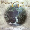 Various - Focus On Grace: Hymns, Songs And Insights To Build Your Faith