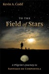 Kevin A. Codd - To the Field of Stars: A Pilgrim's Journey to Santiago De Compostela