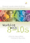 Claire Saunders & Hilary Porritt - Pretty Much Everything You Need to Know About: Working with 8-10s