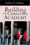 Arthur F. Holmes - Building the Christian Academy