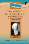 Robert W. Caldwell III - Communion in the Spirit: The Holy Spirit as the Bond of Union in the Theology of Jonathan Edwards (Studies in Evangelical History & Thought)