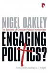 Nigel Oakley - Engaging Politics The Tensions of Christian Political Involvement