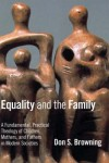 Don S. Browning - Equality and the Family: A Fundamental, Practical Theology of Children, Mothers and Fathers in Modern Societies (Religion, Marriage, and Family)