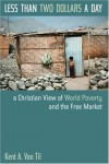 Kent A.Van Til - Less Than Two Dollars a Day: A Christian World View of World Poverty and the Free Market