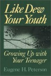 Eugene H. Peterson - Like Dew Your Youth: Growing Up with Your Teenager