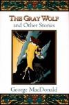 George MacDonald - The Gray Wolf: And Other Stories