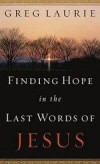 Greg Laurie - Finding Hope In The Last Words Of Jesus