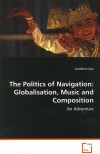 Product Image: Jonathan Day - The Politics Of Navigation: Globalisation, Music And Composition - An Adventure