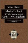 William J Wright - Martin Luther's Understanding Of God's Two Kingdoms