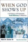 Mark H Senter - When God Shows Up: A History Of Protestant Youth Ministry In America